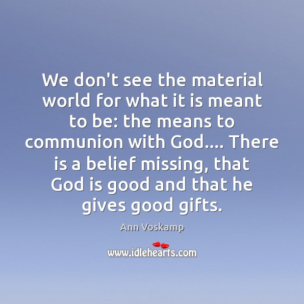 We don't see the material world for what it is meant to God is Good Quotes Image