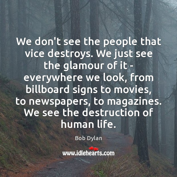 We don't see the people that vice destroys. We just see the Bob Dylan Picture Quote