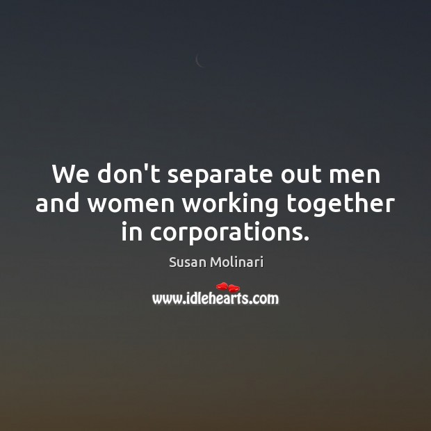 We don't separate out men and women working together in corporations. Image
