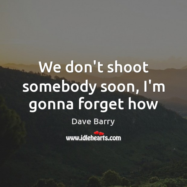 Image, We don't shoot somebody soon, I'm gonna forget how