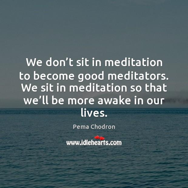 We don't sit in meditation to become good meditators. We sit Image