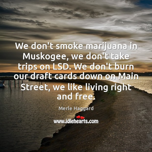 We don't smoke marijuana in Muskogee, we don't take trips on LSD. Merle Haggard Picture Quote