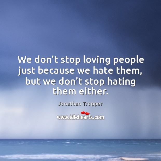 We don't stop loving people just because we hate them, but we Image