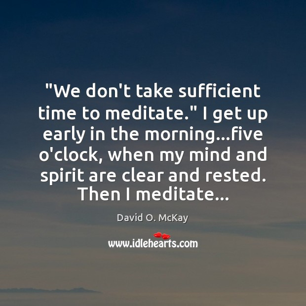 """We don't take sufficient time to meditate."" I get up early in David O. McKay Picture Quote"