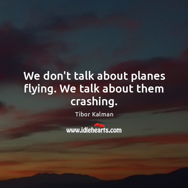 We don't talk about planes flying. We talk about them crashing. Image