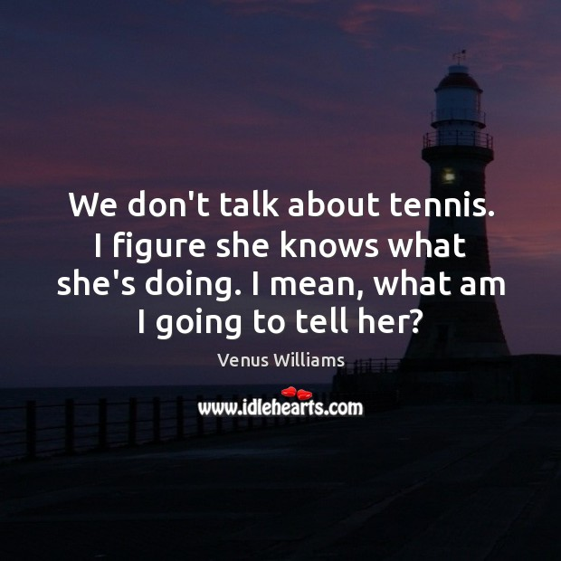 We don't talk about tennis. I figure she knows what she's doing. Venus Williams Picture Quote