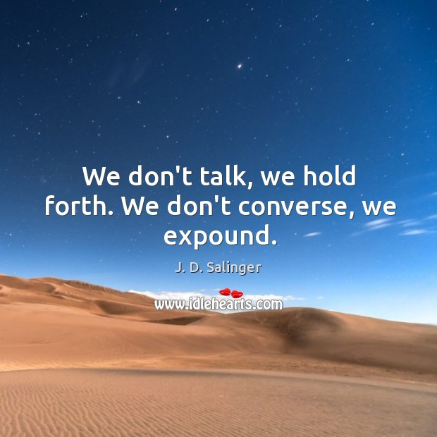 We don't talk, we hold forth. We don't converse, we expound. Image