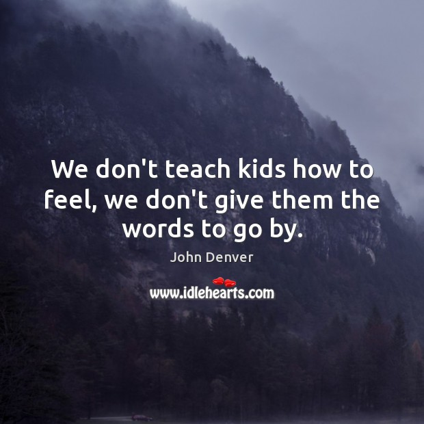 We don't teach kids how to feel, we don't give them the words to go by. John Denver Picture Quote