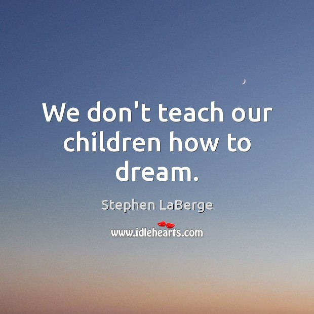 We don't teach our children how to dream. Image