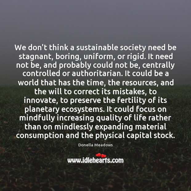 We don't think a sustainable society need be stagnant, boring, uniform, or Donella Meadows Picture Quote