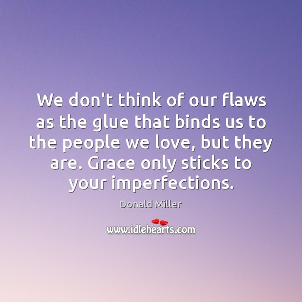 We don't think of our flaws as the glue that binds us Donald Miller Picture Quote