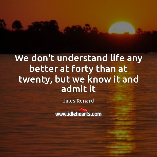 Image, We don't understand life any better at forty than at twenty, but we know it and admit it