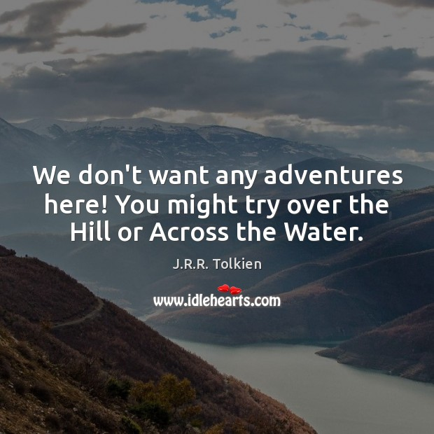 We don't want any adventures here! You might try over the Hill or Across the Water. J.R.R. Tolkien Picture Quote
