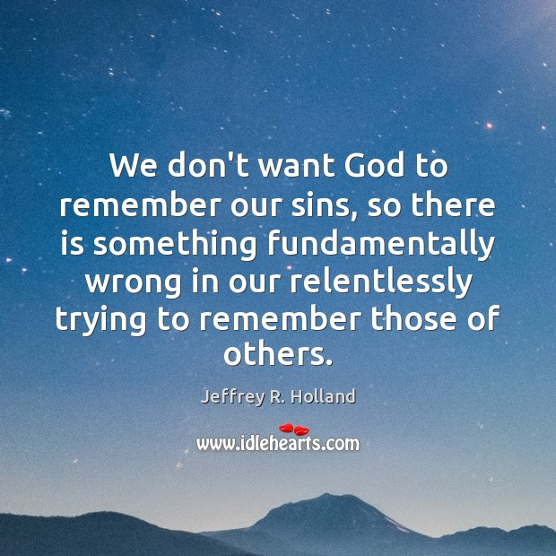 We don't want God to remember our sins, so there is something Jeffrey R. Holland Picture Quote