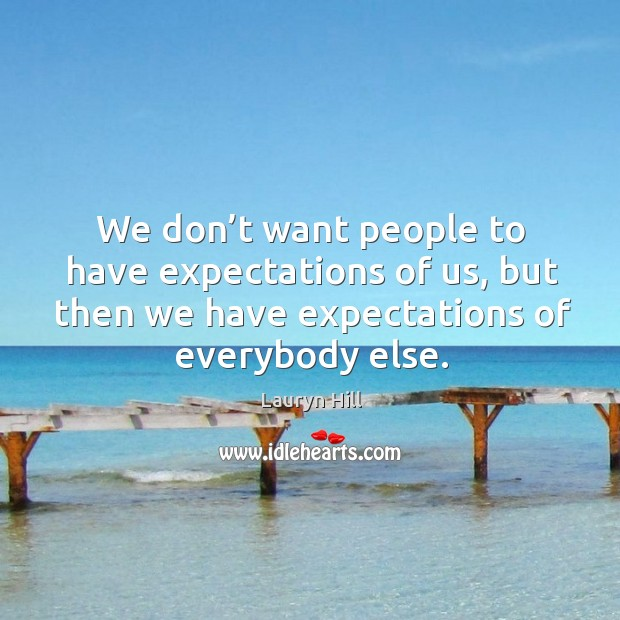 We don't want people to have expectations of us, but then we have expectations of everybody else. Image
