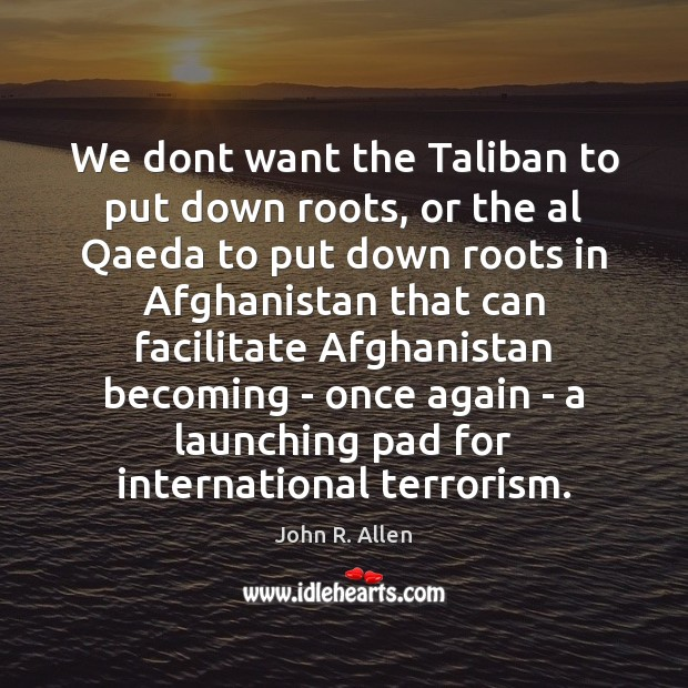 Image, We dont want the Taliban to put down roots, or the al