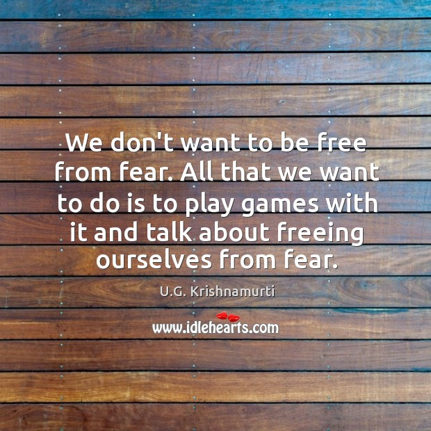 We don't want to be free from fear. All that we want Image