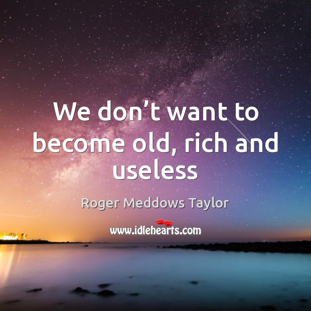 We don't want to become old, rich and useless Roger Meddows Taylor Picture Quote