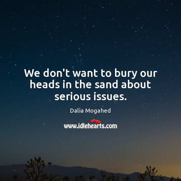We don't want to bury our heads in the sand about serious issues. Image