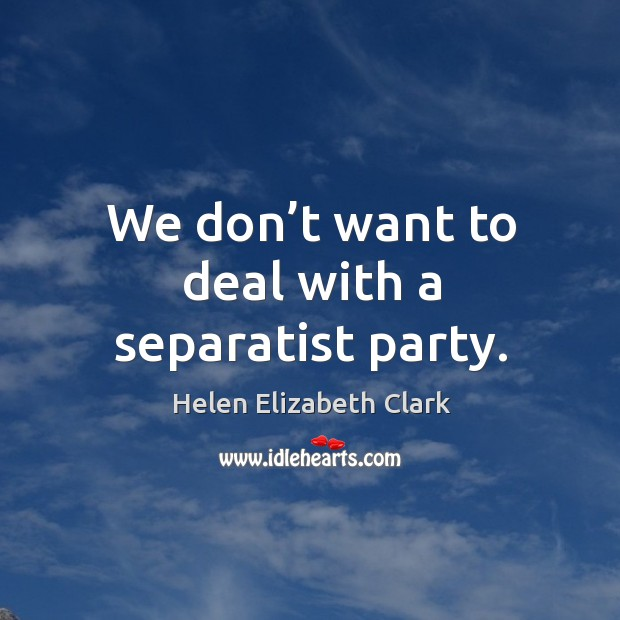 We don't want to deal with a separatist party. Helen Elizabeth Clark Picture Quote