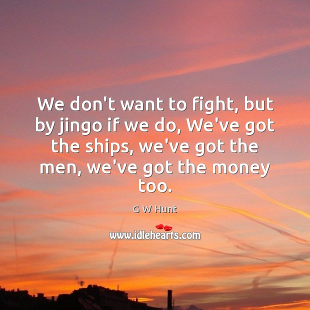 We don't want to fight, but by jingo if we do, We've Image