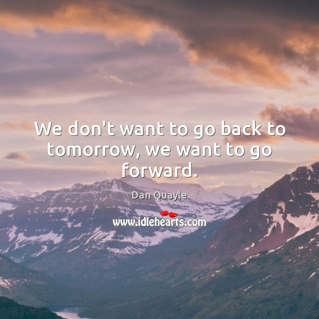 We don't want to go back to tomorrow, we want to go forward. Image