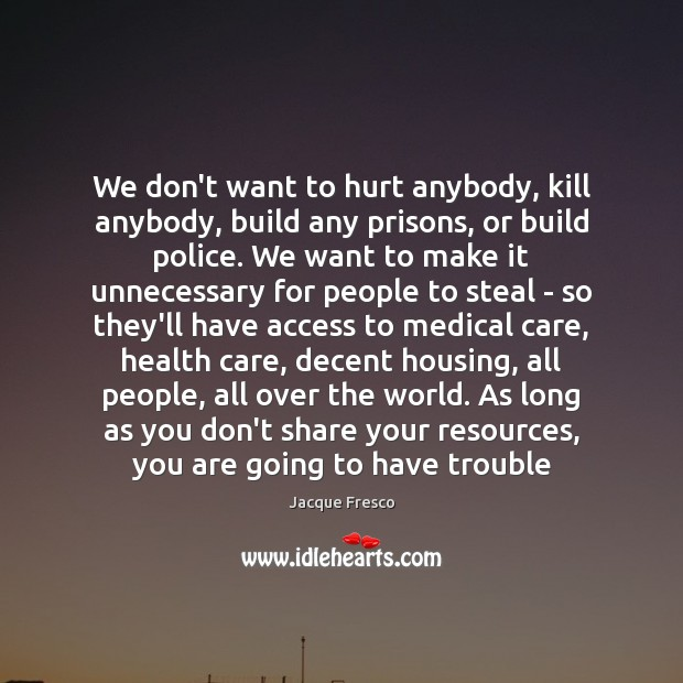 We don't want to hurt anybody, kill anybody, build any prisons, or Image