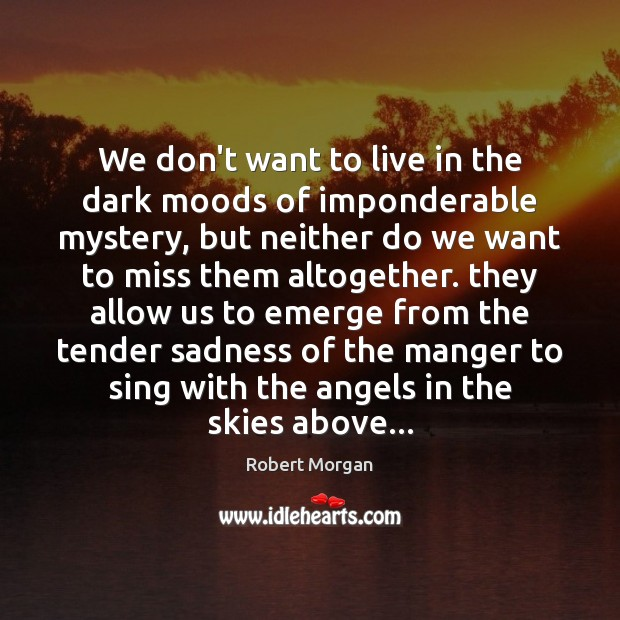 We don't want to live in the dark moods of imponderable mystery, Robert Morgan Picture Quote