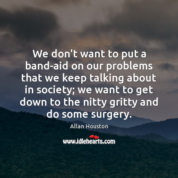 We don't want to put a band-aid on our problems that we Image