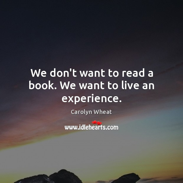 We don't want to read a book. We want to live an experience. Image