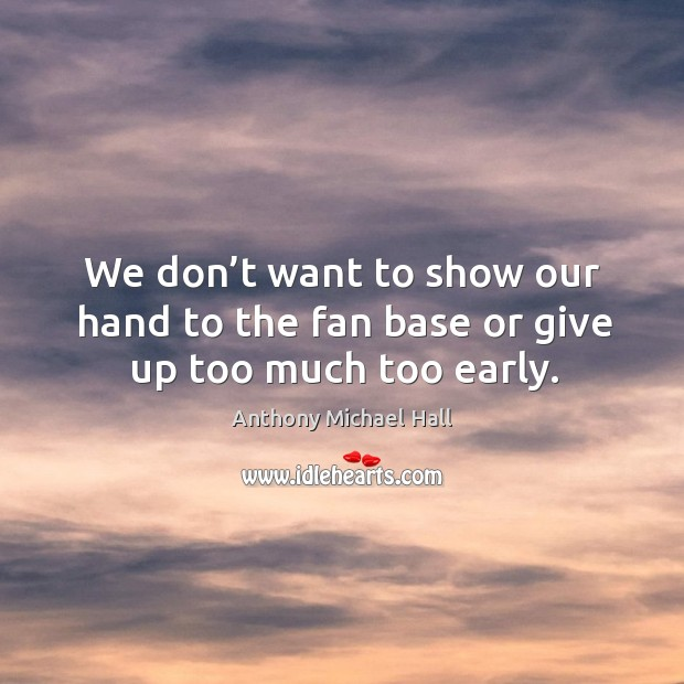 We don't want to show our hand to the fan base or give up too much too early. Anthony Michael Hall Picture Quote