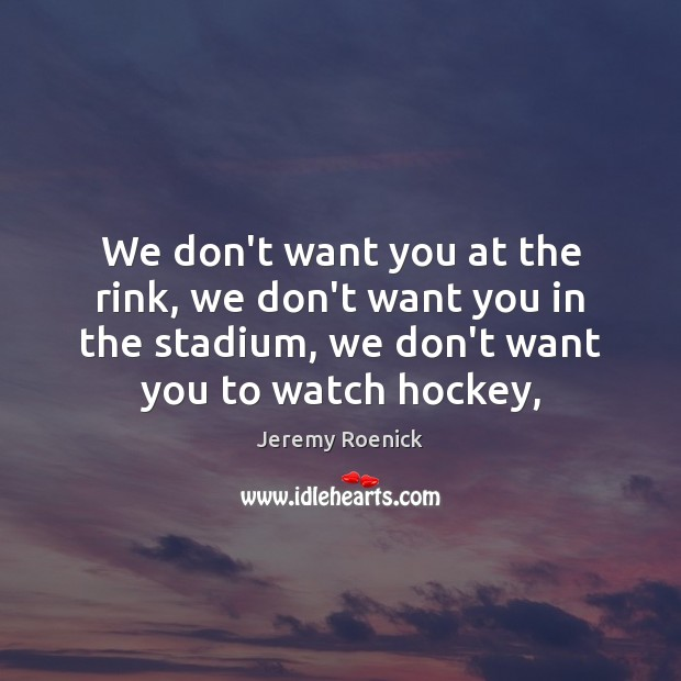 We don't want you at the rink, we don't want you in Image