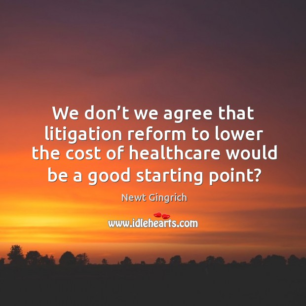 We don't we agree that litigation reform to lower the cost of healthcare would be a good starting point? Image
