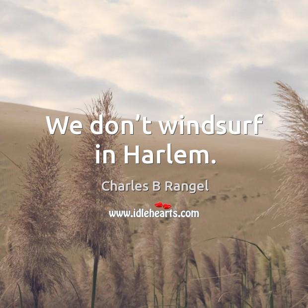 We don't windsurf in harlem. Image