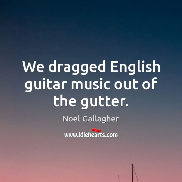 We dragged English guitar music out of the gutter. Noel Gallagher Picture Quote