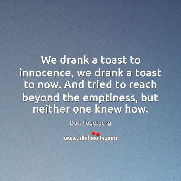 We drank a toast to innocence, we drank a toast to now. Image