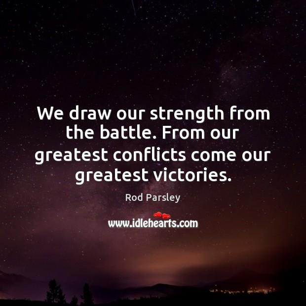 We draw our strength from the battle. From our greatest conflicts come Rod Parsley Picture Quote