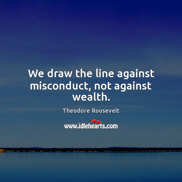 Image, We draw the line against misconduct, not against wealth.