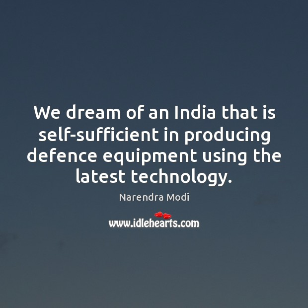 We dream of an India that is self-sufficient in producing defence equipment Narendra Modi Picture Quote