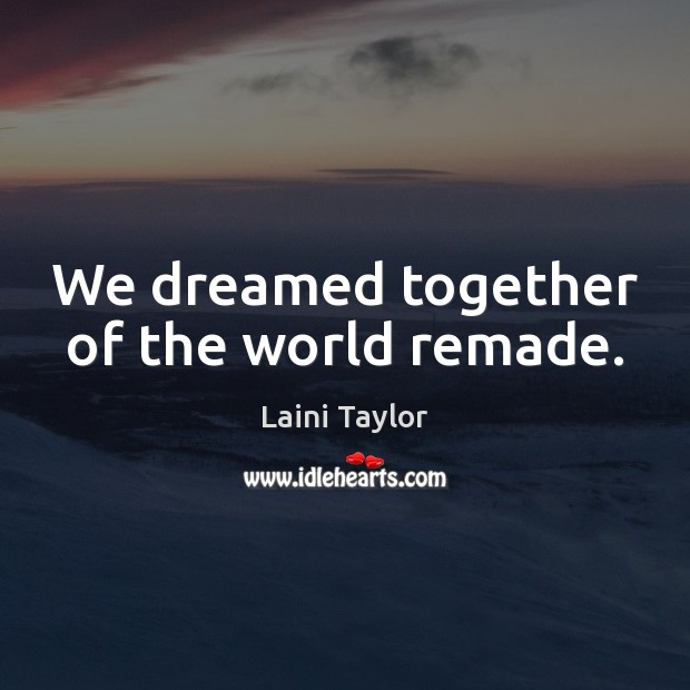 We dreamed together of the world remade. Image