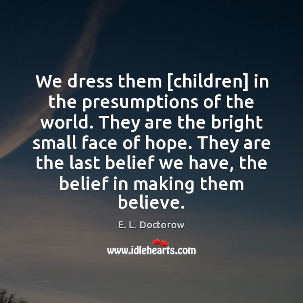 We dress them [children] in the presumptions of the world. They are E. L. Doctorow Picture Quote
