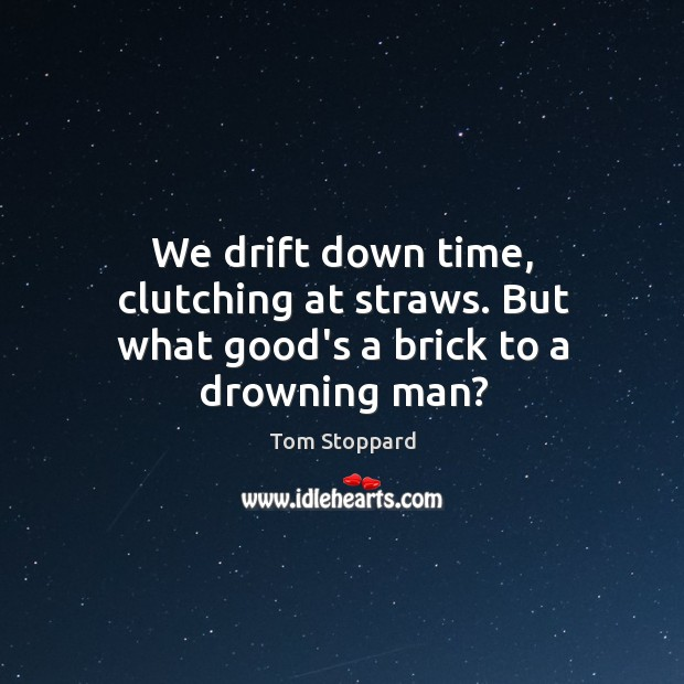 We drift down time, clutching at straws. But what good's a brick to a drowning man? Image