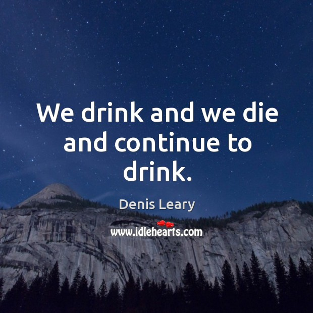 We drink and we die and continue to drink. Image