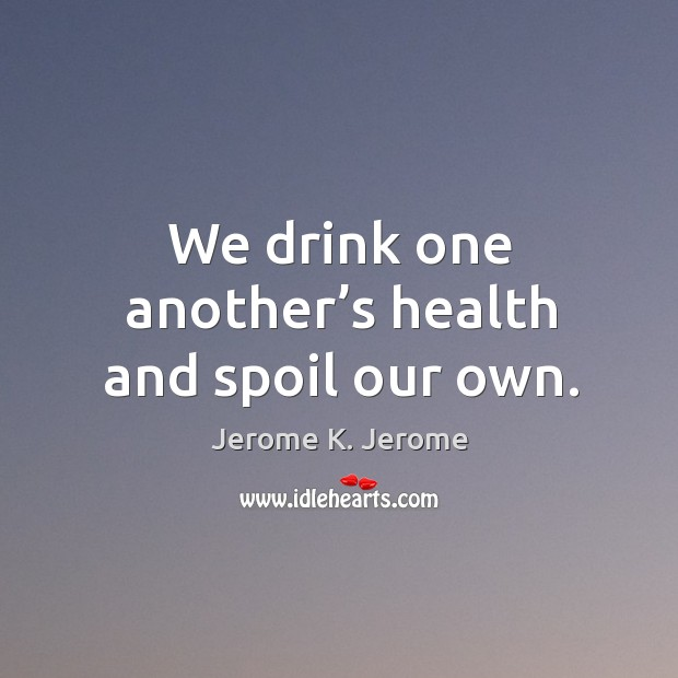 We drink one another's health and spoil our own. Image