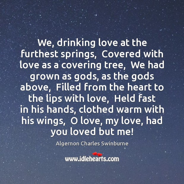 We, drinking love at the furthest springs,  Covered with love as a Algernon Charles Swinburne Picture Quote
