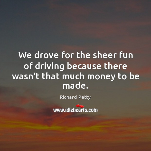 We drove for the sheer fun of driving because there wasn't that much money to be made. Richard Petty Picture Quote