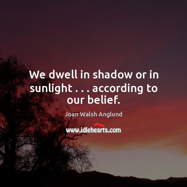 We dwell in shadow or in sunlight . . . according to our belief. Joan Walsh Anglund Picture Quote