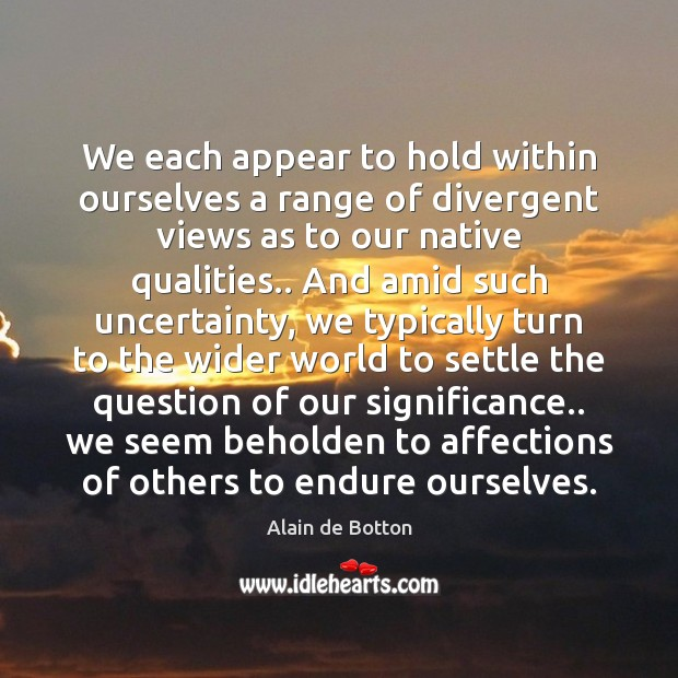 We each appear to hold within ourselves a range of divergent views Alain de Botton Picture Quote