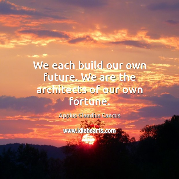 We each build our own future. We are the architects of our own fortune. Image