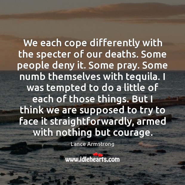 We each cope differently with the specter of our deaths. Some people Lance Armstrong Picture Quote